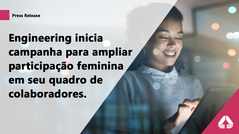 Engineering inicia campanha para ampliar participação feminina em seu quadro de colaboradores.