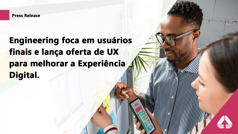Engineering foca em usuários finais e lança oferta de UI/UX para melhorar a Experiência Digital.