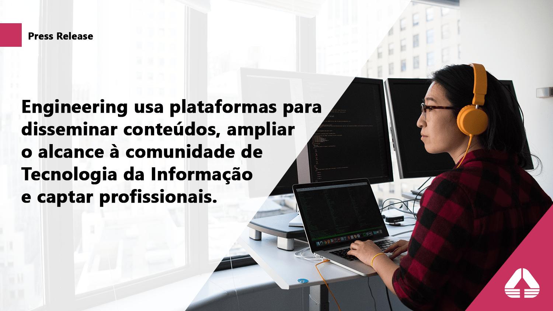 Engineering usa plataformas para disseminar conteúdos, ampliar o alcance à comunidade de Tecnologia da Informação.